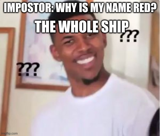Among us be like |  THE WHOLE SHIP; IMPOSTOR: WHY IS MY NAME RED? | image tagged in nick young | made w/ Imgflip meme maker