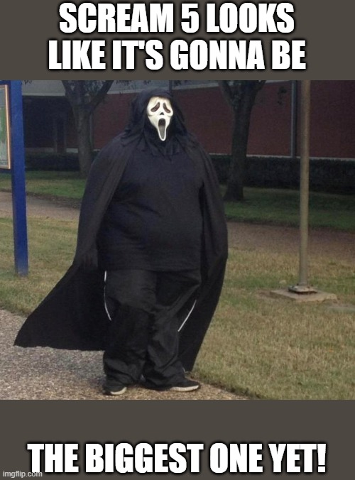Scream 5 Biggest One Yet |  SCREAM 5 LOOKS LIKE IT'S GONNA BE; THE BIGGEST ONE YET! | image tagged in scream 5,funny,wtf,ghostface,scream,horror | made w/ Imgflip meme maker