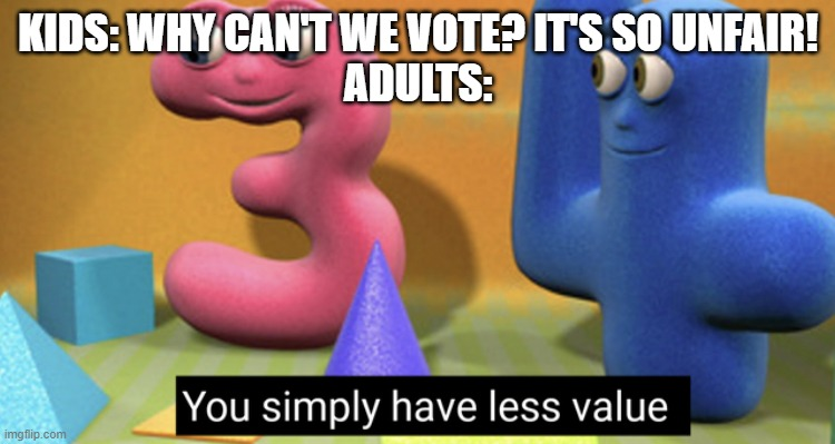 You simply have less value |  KIDS: WHY CAN'T WE VOTE? IT'S SO UNFAIR! ADULTS: | image tagged in you simply have less value | made w/ Imgflip meme maker