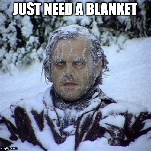 Frozen Guy | JUST NEED A BLANKET | image tagged in frozen guy | made w/ Imgflip meme maker