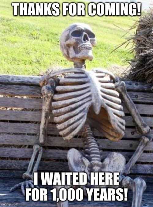 Sorry for taking too long. :< |  THANKS FOR COMING! I WAITED HERE FOR 1,000 YEARS! | image tagged in memes,waiting skeleton | made w/ Imgflip meme maker