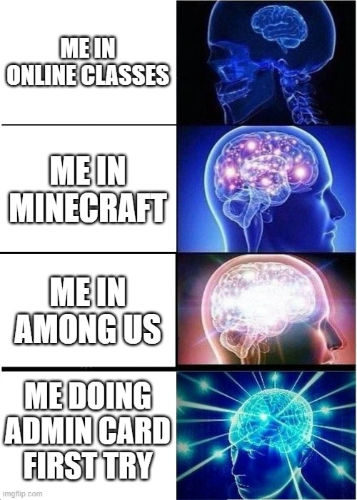 Expanding Brain |  ME IN ONLINE CLASSES; ME IN MINECRAFT; ME IN AMONG US; ME DOING ADMIN CARD FIRST TRY | image tagged in memes,expanding brain | made w/ Imgflip meme maker
