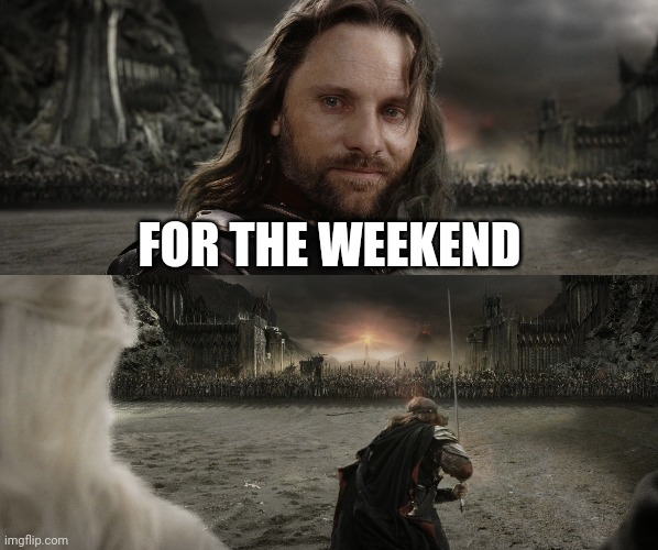 Aragorn Black Gate for Frodo | FOR THE WEEKEND | image tagged in aragorn black gate for frodo | made w/ Imgflip meme maker