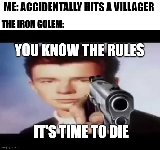 Rick Astley pointing at you |  ME: ACCIDENTALLY HITS A VILLAGER; THE IRON GOLEM:; YOU KNOW THE RULES; IT'S TIME TO DIE | image tagged in rick astley pointing at you | made w/ Imgflip meme maker