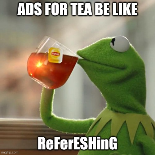 Kermits new job |  ADS FOR TEA BE LIKE; ReFerESHinG | image tagged in memes,but that's none of my business,kermit the frog | made w/ Imgflip meme maker
