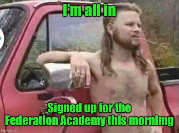 okie red neck hates isis jehadie biatches | I'm all in Signed up for the Federation Academy this mornimg | image tagged in okie red neck hates isis jehadie biatches | made w/ Imgflip meme maker