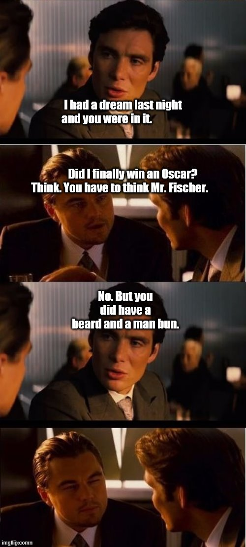seasick inception |  I had a dream last night and you were in it.                                                                                                                               Did I finally win an Oscar? Think. You have to think Mr. Fischer. No. But you did have a beard and a man bun. | image tagged in seasick inception | made w/ Imgflip meme maker