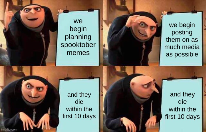 Gru's Plan |  we begin planning spooktober memes; we begin posting them on as much media as possible; and they die within the first 10 days; and they die within the first 10 days | image tagged in memes,gru's plan | made w/ Imgflip meme maker