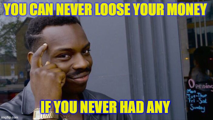 Roll Safe Think About It Meme |  YOU CAN NEVER LOOSE YOUR MONEY; IF YOU NEVER HAD ANY | image tagged in memes,roll safe think about it | made w/ Imgflip meme maker