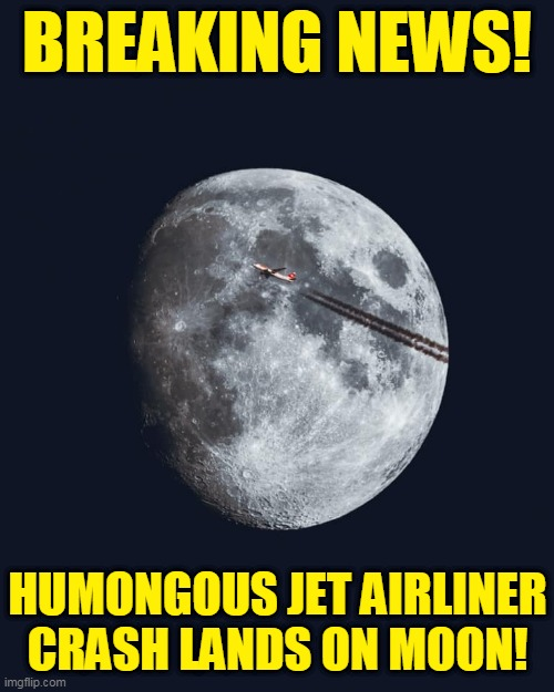 They Do Exist! |  BREAKING NEWS! HUMONGOUS JET AIRLINER CRASH LANDS ON MOON! | image tagged in memes,airplane,moon,moon landing,fake moon landing,breaking news | made w/ Imgflip meme maker