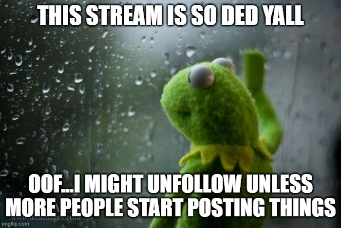 I honestly might cause this stream is so ded |  THIS STREAM IS SO DED YALL; OOF...I MIGHT UNFOLLOW UNLESS MORE PEOPLE START POSTING THINGS | image tagged in kermit window,unfollow,dead,stream,oof | made w/ Imgflip meme maker