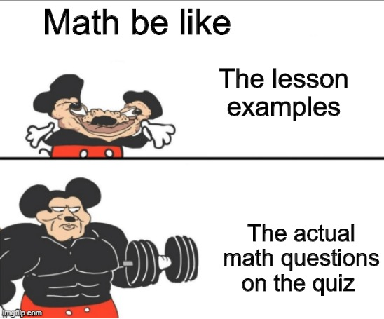 School is complicated |  Math be like; The lesson examples; The actual math questions on the quiz | image tagged in weak vs strong mickey,math | made w/ Imgflip meme maker