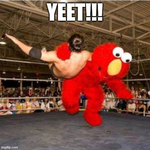 YEET!!! | image tagged in elmo wrestling | made w/ Imgflip meme maker