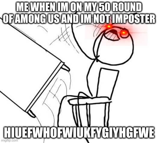 Table Flip Guy |  ME WHEN IM ON MY 50 ROUND OF AMONG US AND IM NOT IMPOSTER; HIUEFWHOFWIUKFYGIYHGFWE | image tagged in memes,table flip guy | made w/ Imgflip meme maker