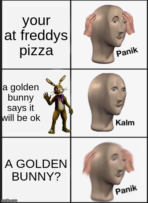Panik Kalm Panik |  your at freddys pizza; a golden bunny says it will be ok; A GOLDEN BUNNY? | image tagged in memes,panik kalm panik | made w/ Imgflip meme maker