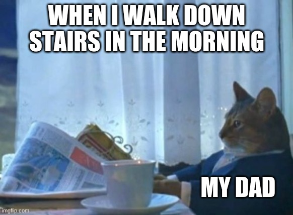 I Should Buy A Boat Cat |  WHEN I WALK DOWN STAIRS IN THE MORNING; MY DAD | image tagged in memes,i should buy a boat cat | made w/ Imgflip meme maker