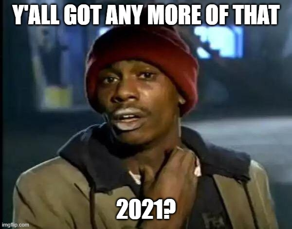 2020 is useless unlike 2021 |  Y'ALL GOT ANY MORE OF THAT; 2021? | image tagged in memes,y'all got any more of that,2021,wake me up when it's 2021,2020 sucks | made w/ Imgflip meme maker
