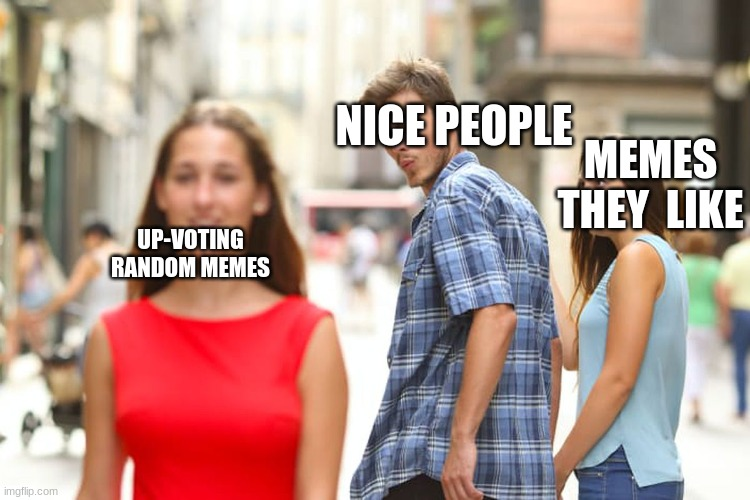 nice people are nice |  NICE PEOPLE; MEMES THEY  LIKE; UP-VOTING RANDOM MEMES | image tagged in memes,distracted boyfriend | made w/ Imgflip meme maker