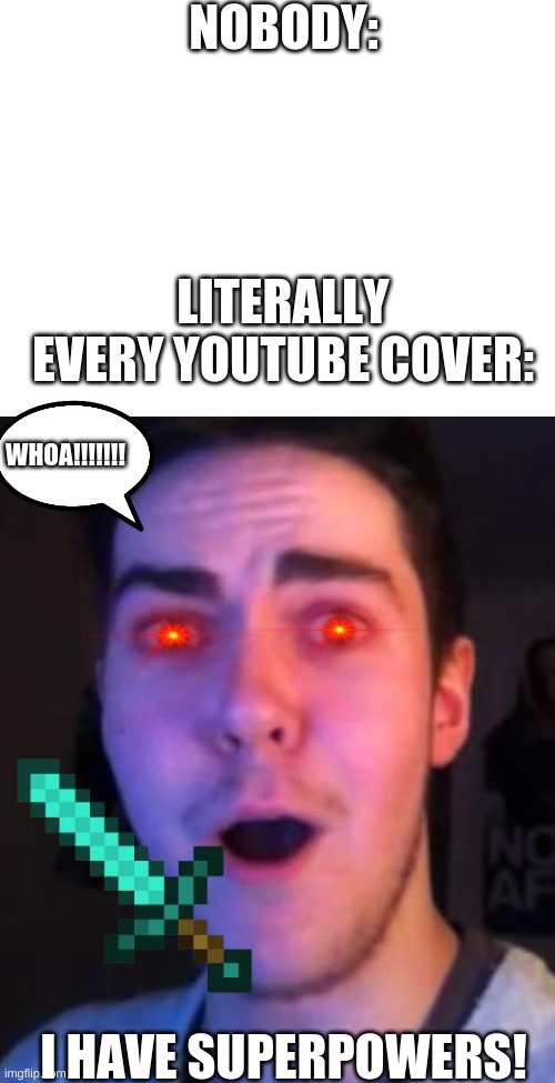I hp=ope u guys found this funny too |  NOBODY:; LITERALLY EVERY YOUTUBE COVER:; WHOA!!!!!!! I HAVE SUPERPOWERS! | image tagged in blank white template,surprised face | made w/ Imgflip meme maker