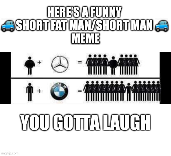 A tale of the short fat man & the short man. |  HERE'S A FUNNY  🚙 SHORT FAT MAN/SHORT MAN 🚙  MEME; YOU GOTTA LAUGH | image tagged in bmw,mercedes,short,car meme,car memes | made w/ Imgflip meme maker