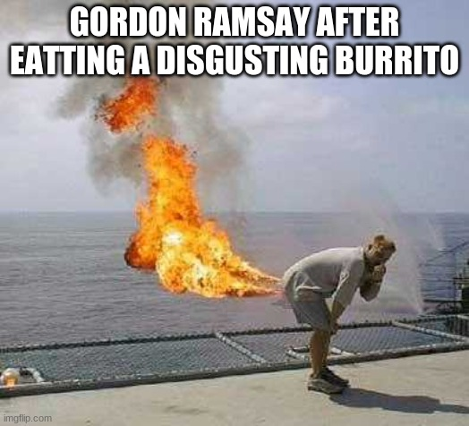 Burrito Ramsay |  GORDON RAMSAY AFTER EATTING A DISGUSTING BURRITO | image tagged in memes,darti boy | made w/ Imgflip meme maker