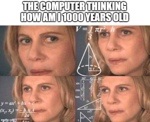 Math lady/Confused lady |  THE COMPUTER THINKING HOW AM I 1000 YEARS OLD | image tagged in math lady/confused lady | made w/ Imgflip meme maker