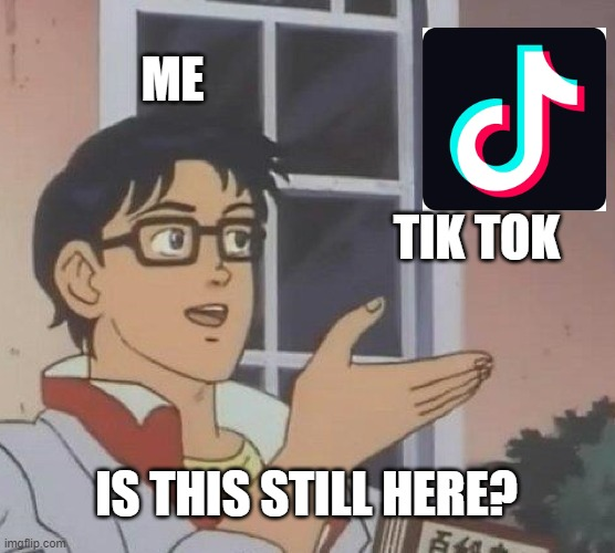 Why is it still frikin here?! |  ME; TIK TOK; IS THIS STILL HERE? | image tagged in memes,is this a pigeon,tik tok,why | made w/ Imgflip meme maker