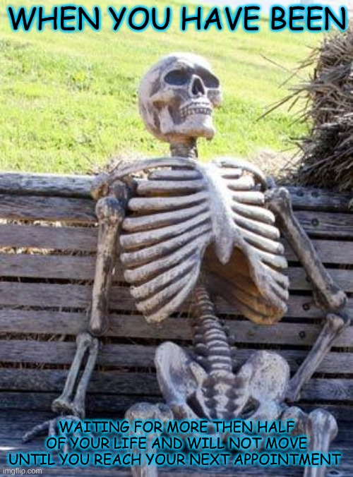 waiting to to to long |  WHEN YOU HAVE BEEN; WAITING FOR MORE THEN HALF OF YOUR LIFE AND WILL NOT MOVE UNTIL YOU REACH YOUR NEXT APPOINTMENT | image tagged in memes,waiting skeleton | made w/ Imgflip meme maker