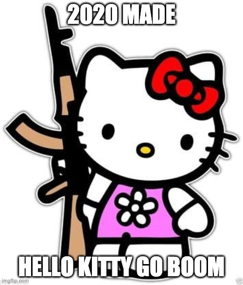 Hello Kitty 2020 |  2020 MADE; HELLO KITTY GO BOOM | image tagged in cat,hello kitty,gun,2020 | made w/ Imgflip meme maker