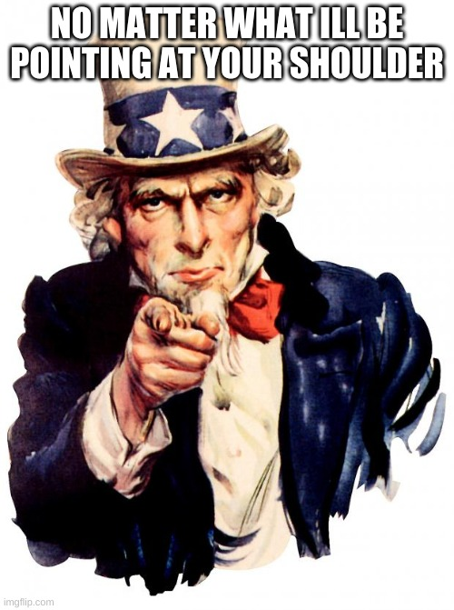 Uncle Sam |  NO MATTER WHAT ILL BE POINTING AT YOUR SHOULDER | image tagged in memes,uncle sam | made w/ Imgflip meme maker