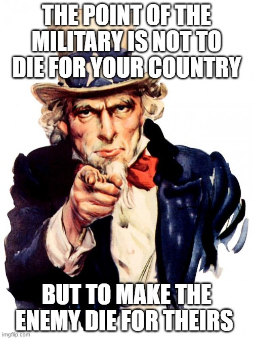 Uncle Sam |  THE POINT OF THE MILITARY IS NOT TO DIE FOR YOUR COUNTRY; BUT TO MAKE THE ENEMY DIE FOR THEIRS | image tagged in memes,uncle sam | made w/ Imgflip meme maker