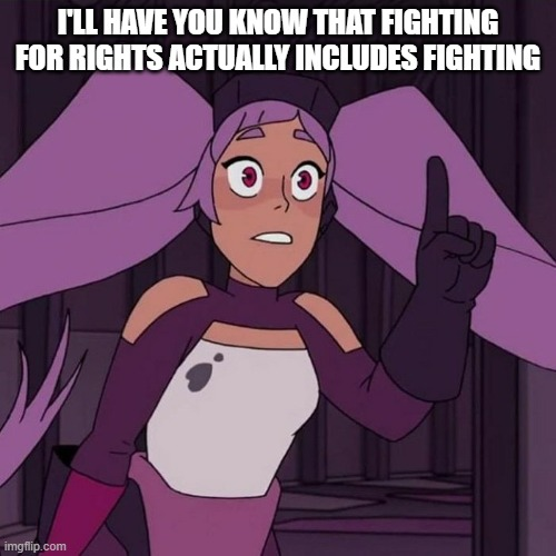 I'LL HAVE YOU KNOW THAT FIGHTING FOR RIGHTS ACTUALLY INCLUDES FIGHTING | image tagged in i'll have you know entrapta | made w/ Imgflip meme maker