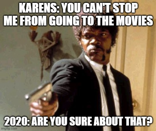 Say That Again I Dare You |  KARENS: YOU CAN'T STOP ME FROM GOING TO THE MOVIES; 2020: ARE YOU SURE ABOUT THAT? | image tagged in memes,say that again i dare you | made w/ Imgflip meme maker