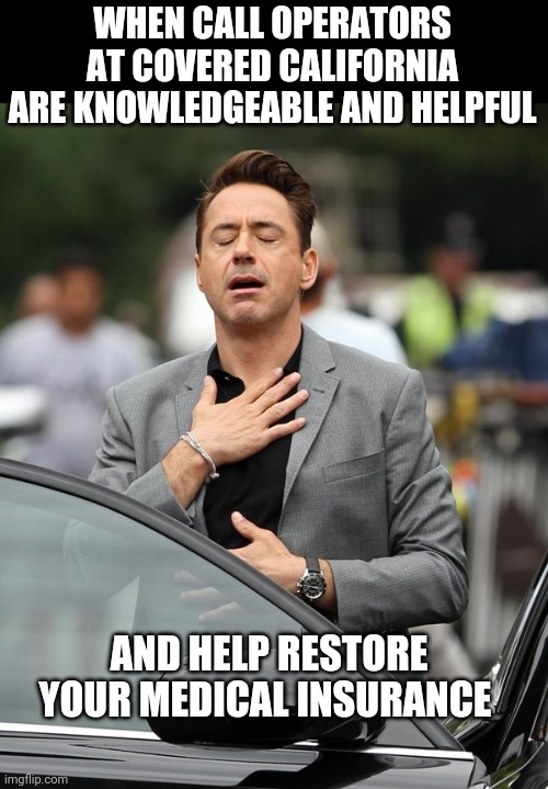 Relief |  WHEN CALL OPERATORS AT COVERED CALIFORNIA ARE KNOWLEDGEABLE AND HELPFUL; AND HELP RESTORE YOUR MEDICAL INSURANCE | image tagged in relief,health insurance,california | made w/ Imgflip meme maker