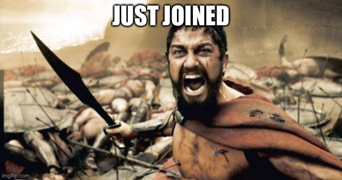 Sparta Leonidas |  JUST JOINED | image tagged in memes,sparta leonidas | made w/ Imgflip meme maker