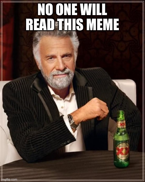 True |  NO ONE WILL READ THIS MEME | image tagged in memes,the most interesting man in the world | made w/ Imgflip meme maker