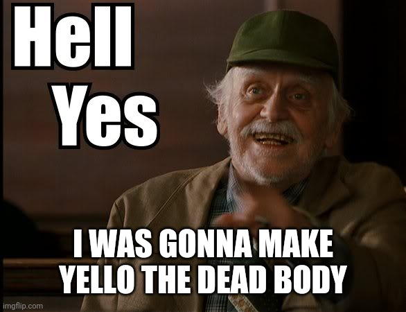 HELL YES | I WAS GONNA MAKE YELLO THE DEAD BODY | image tagged in hell yes | made w/ Imgflip meme maker