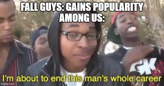 FALL GUYS: GAINS POPULARITY AMONG US: | image tagged in i m about to end this man s whole career | made w/ Imgflip meme maker