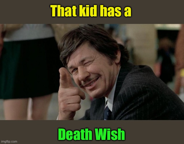 That kid has a Death Wish | made w/ Imgflip meme maker