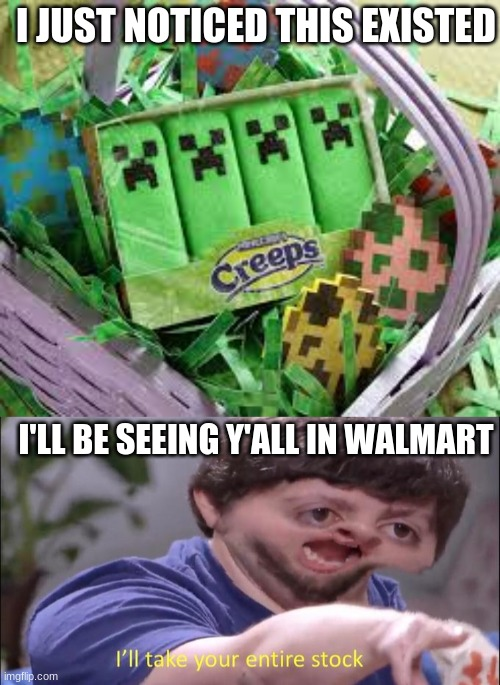 Creeper Peeps |  I JUST NOTICED THIS EXISTED; I'LL BE SEEING Y'ALL IN WALMART | image tagged in i'll take your entire stock,peeps,minecraft creeper | made w/ Imgflip meme maker