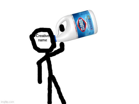 Creative name drinking clorox bleach | image tagged in creative name drinking clorox bleach | made w/ Imgflip meme maker