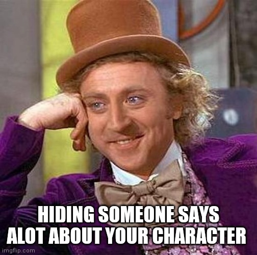 Creepy Condescending Wonka |  HIDING SOMEONE SAYS A LOT ABOUT YOUR CHARACTER | image tagged in memes,creepy condescending wonka | made w/ Imgflip meme maker