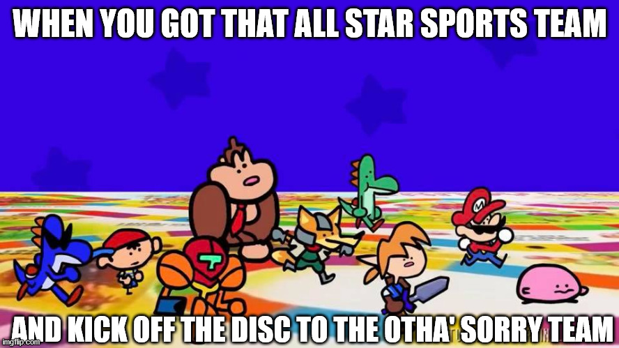 kick off |  WHEN YOU GOT THAT ALL STAR SPORTS TEAM; AND KICK OFF THE DISC TO THE OTHA' SORRY TEAM | image tagged in sports,nintendo,all star | made w/ Imgflip meme maker