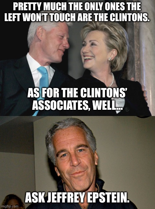 Keep your friends close and your enemies closer, and don't get suicided. |  PRETTY MUCH THE ONLY ONES THE LEFT WON'T TOUCH ARE THE CLINTONS. AS FOR THE CLINTONS' ASSOCIATES, WELL... ASK JEFFREY EPSTEIN. | image tagged in bill and hillary clinton,jeffrey epstein,memes,dirty joke,politicians,left | made w/ Imgflip meme maker