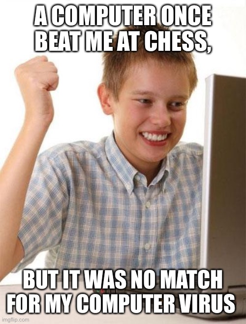 First Day On The Internet Kid |  A COMPUTER ONCE BEAT ME AT CHESS, BUT IT WAS NO MATCH FOR MY COMPUTER VIRUS | image tagged in memes,first day on the internet kid | made w/ Imgflip meme maker