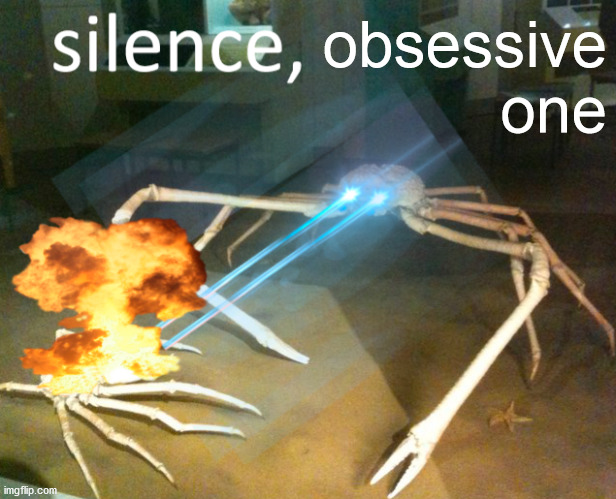 Silence Crab | obsessive one | image tagged in silence crab | made w/ Imgflip meme maker