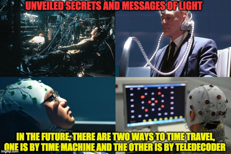 UNVEILED SECRETS AND MESSAGES OF LIGHT; IN THE FUTURE, THERE ARE TWO WAYS TO TIME TRAVEL, ONE IS BY TIME MACHINE AND THE OTHER IS BY TELEDECODER | image tagged in teledecoder | made w/ Imgflip meme maker