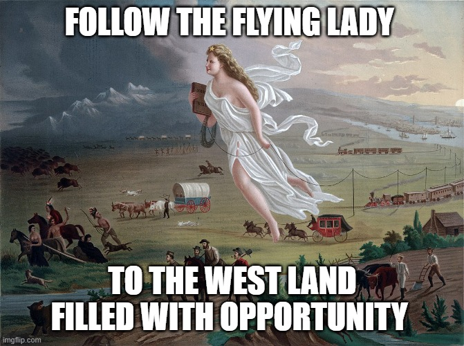 manifest destiny |  FOLLOW THE FLYING LADY; TO THE WEST LAND FILLED WITH OPPORTUNITY | image tagged in historical meme | made w/ Imgflip meme maker