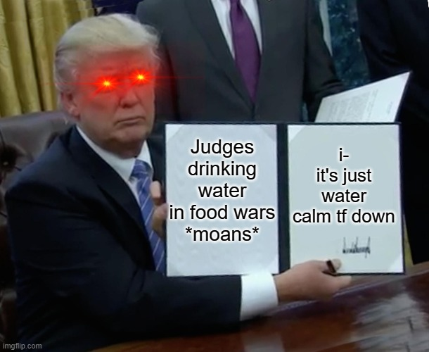 Foods wars |  i- it's just water calm tf down; Judges drinking water in food wars *moans* | image tagged in memes,trump bill signing | made w/ Imgflip meme maker
