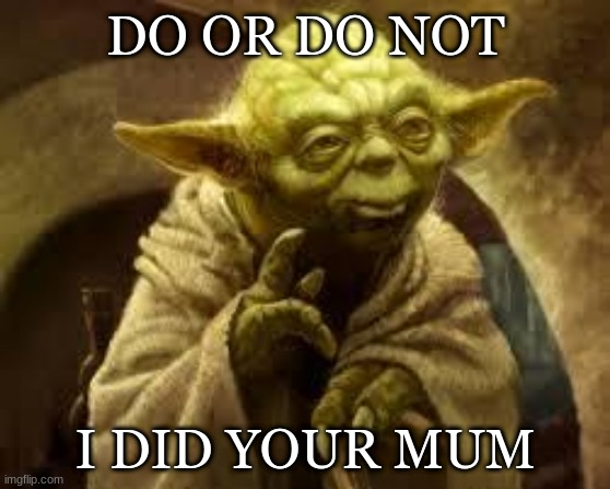 yoda |  DO OR DO NOT; I DID YOUR MUM | image tagged in yoda | made w/ Imgflip meme maker